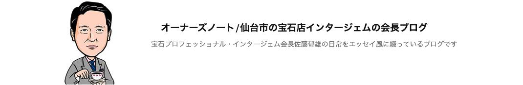 オーナーズノート/仙台市の宝石店インタージェムの会長ブログ